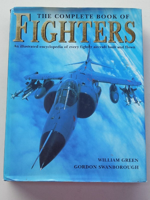 The Complete Book of Fighters. An Illustrated Encyclopedia of Every Fighter Aircraft Built and Flown